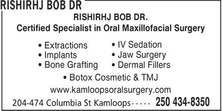Rishiraj Bob Dr (250-434-8350) - Display Ad - RISHIRHJ BOB DR. Certified Specialist in Oral Maxillofacial Surgery • IV Sedation • Extractions • Jaw Surgery • Implants • Bone Grafting • Dermal Fillers • Botox Cosmetic & TMJ www.kamloopsoralsurgery.com