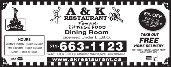 A & K Restaurant (519-663-1123) - Display Ad - Monday to Thursday - 4:00pm to 2:00am HOME DELIVERY 519- Friday to Saturday - 4:00pm to 3:00am 663-1123 WITH ORDER OVER $15.00 B/F TAXES Sunday - 4:00pm to 1:00am WITHIN LIMITED  AREA 624-628 HURON STREET (at Adelaide St. corner in plaza) AMPLE FREE PARKING www.akrestaurant.ca Dining Room 5% OFF $20.00 OR OVERPICK-UP ON BY CASH TAKE OUT Licensed Under L.L.B.O. FREE HOURS