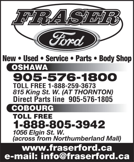 Fraser Ford Sales Oshawa Limited (905-576-1800) - Display Ad - (across from Northumberland Mall) www.fraserford.ca New   Used   Service   Parts   Body Shop OSHAWA 905-576-1800 TOLL FREE 1-888-259-3673 815 King St. W. (AT THORNTON) Direct Parts line  905-576-1805 COBOURG TOLL FREE 1-888-805-3942 1056 Elgin St. W.