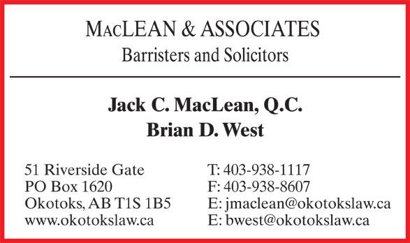 Maclean & Associates (403-938-1117) - Display Ad - MacLEAN & ASSOCIATES Barristers and Solicitors Jack C. MacLean, Q.C. Brian D. West T: 403-938-111751 Riverside Gate F: 403-938-8607PO Box 1620 E: jmaclean@okotokslaw.caOkotoks, AB T1S 1B5 E: bwest@okotokslaw.cawww.okotokslaw.ca