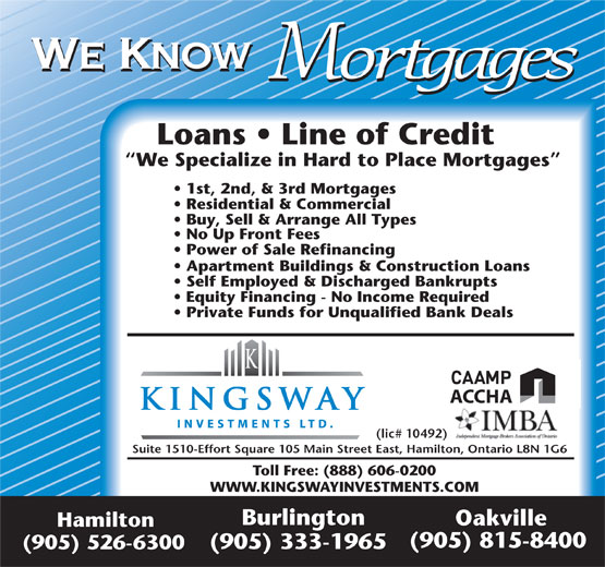 Kingsway Investment Ltd (905-526-6300) - Annonce illustrée======= - We Know Mortgages Loans   Line of Credit We Specialize in Hard to Place Mortgages 1st, 2nd, & 3rd Mortgages Residential & Commercial Buy, Sell & Arrange All Types No Up Front Fees Power of Sale Refinancing Apartment Buildings & Construction Loans Self Employed & Discharged Bankrupts Equity Financing - No Income Required Private Funds for Unqualified Bank Deals ACCHA (lic# 10492) Suite 1510-Effort Square 105 Main Street East, Hamilton, Ontario L8N 1G6 Toll Free: (888) 606-0200 WWW.KINGSWAYINVESTMENTS.COM Burlington Oakville Hamilton (905) 815-8400 (905) 333-1965 (905) 526-6300 We Know Mortgages Loans   Line of Credit We Specialize in Hard to Place Mortgages 1st, 2nd, & 3rd Mortgages Residential & Commercial Buy, Sell & Arrange All Types No Up Front Fees Power of Sale Refinancing Apartment Buildings & Construction Loans Self Employed & Discharged Bankrupts Equity Financing - No Income Required Private Funds for Unqualified Bank Deals (lic# 10492) Suite 1510-Effort Square 105 Main Street East, Hamilton, Ontario L8N 1G6 Toll Free: (888) 606-0200 WWW.KINGSWAYINVESTMENTS.COM Burlington Oakville Hamilton (905) 815-8400 (905) 333-1965 (905) 526-6300 ACCHA