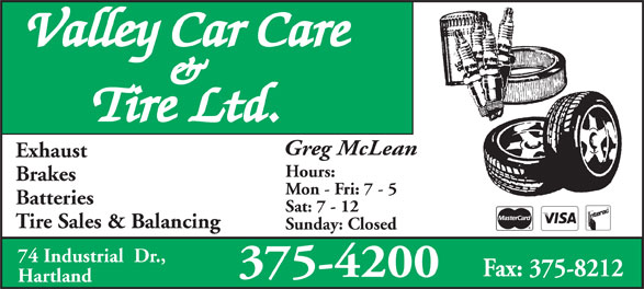 Valley Car Care & Tire Ltd (506-375-4200) - Display Ad - Valley Car Care & Tire Ltd. Greg McLean Exhaust Hours: Brakes Mon - Fri: 7 - 5 Batteries Sat: 7 - 12 Tire Sales & Balancing Sunday: Closed 74 Industrial  Dr., Fax: 375-8212 375-4200 Hartland