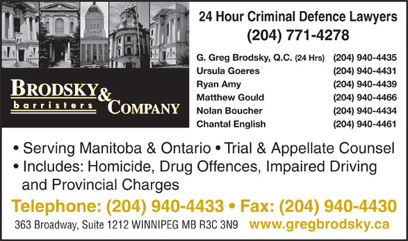 Brodsky & Company (204-940-4433) - Display Ad - Serving Manitoba & Ontario   Trial & Appellate Counsel Includes: Homicide, Drug Offences, Impaired Driving and Provincial Charges Telephone: (204) 940-4433   Fax: (204) 940-4430 363 Broadway, Suite 1212 WINNIPEG MB R3C 3N9 www.gregbrodsky.ca 24 Hour Criminal Defence Lawyers (204) 771-4278 G. Greg Brodsky, Q.C. (24 Hrs) (204) 940-4435 Ursula Goeres (204) 940-4431 Ryan Amy (204) 940-4439 Matthew Gould (204) 940-4466 Nolan Boucher (204) 940-4434 Chantal English (204) 940-4461 Serving Manitoba & Ontario   Trial & Appellate Counsel Includes: Homicide, Drug Offences, Impaired Driving and Provincial Charges Telephone: (204) 940-4433   Fax: (204) 940-4430 363 Broadway, Suite 1212 WINNIPEG MB R3C 3N9 www.gregbrodsky.ca 24 Hour Criminal Defence Lawyers (204) 771-4278 G. Greg Brodsky, Q.C. (24 Hrs) (204) 940-4435 Ursula Goeres (204) 940-4431 Ryan Amy (204) 940-4439 Matthew Gould (204) 940-4466 Nolan Boucher (204) 940-4434 Chantal English (204) 940-4461