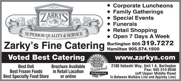 Zarky's Fine Foods (905-319-7272) - Display Ad - Corporate Luncheons Family Gatherings Special Events Funerals Retail Shopping Open 7 Days A Week Burlington 905 319.7272 Zarky s Fine Catering Hamilton 905.574.1500 www.zarkys.com Voted Best Catering 2180 Itabashi Way, Unit 1 A, Burlington Best Deli Brochure Available Fax: 905 319 8948 Best Frozen Foods in Retail Location (off Upper Middle Road Best Specialty Food Store or online In Between Walkers Line and Appleby Line)