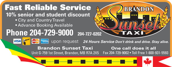 Brandon Sunset Taxi (204-729-9000) - Annonce illustrée======= - Fast Reliable Service 10% senior and student discount City and Country Travel Advance Booking Available Phone 204-729-9000 204-727-0202 upon request 24 Hours Service Don't drink and drive. Stay alive. Brandon Sunset Taxi One call does it all Fax 204-729-9002   Toll Free 1-800-931-5593 Unit G-759 1st Street, Brandon, MB R7A 2X5