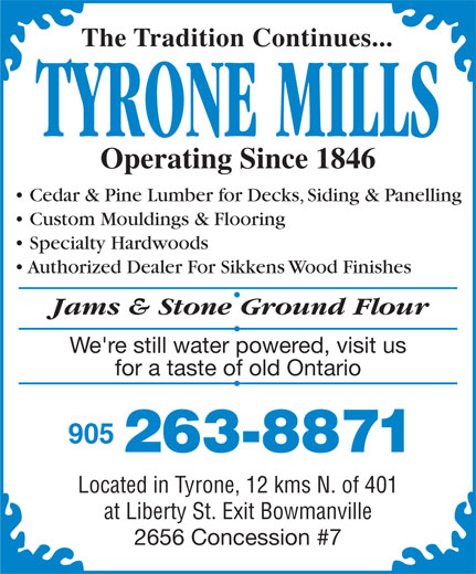 Tyrone Mills Ltd (905-263-8871) - Display Ad - The Tradition Continues... TYRONE MILLS Operating Since 1846 Cedar & Pine Lumber for Decks, Siding & Panelling Custom Mouldings & Flooring Specialty Hardwoods Authorized Dealer For Sikkens Wood Finishes Jams & Stone Ground Flour We're still water powered, visit us for a taste of old Ontario 263-8871 Located in Tyrone, 12 kms N. of 401 at Liberty St. Exit Bowmanville 2656 Concession #7 905