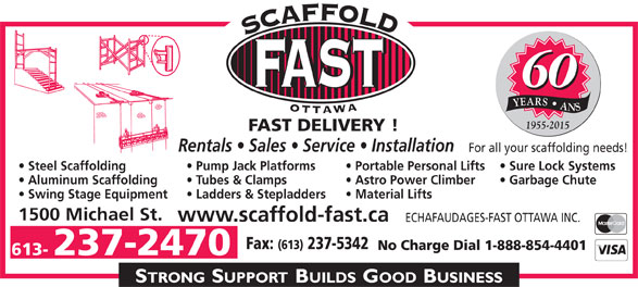 Echafaudages-Fast (Ottawa) Inc (613-237-2470) - Annonce illustrée======= - 60 YEARS   ANS 1955-2015 FAST DELIVERY ! Rentals   Sales   Service   Installation For all your scaffolding needs! Steel Scaffolding Sure Lock Systems  Portable Personal Lifts  Pump Jack Platforms Aluminum Scaffolding Garbage Chute   Astro Power Climber  Tubes & Clamps Swing Stage Equipment Material Lifts  Ladders & Stepladders 1500 Michael St. www.scaffold-fast.ca ECHAFAUDAGES-FAST OTTAWA INC. Fax: (613) 237-5342 No Charge Dial 1-888-854-4401 613- 237-2470