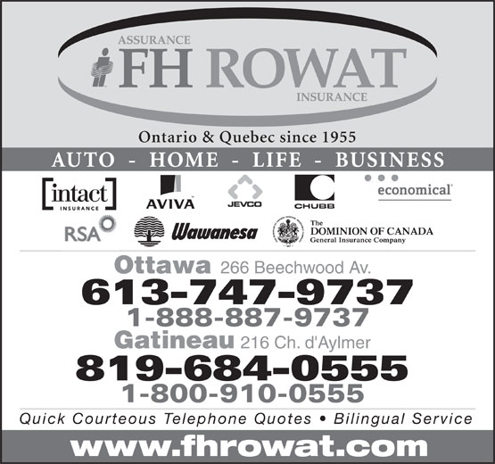 F H Rowat Insurance (613-747-9737) - Annonce illustrée======= - Ontario & Quebec since 1955 Ontario & Quebec since 1955 AUTO  -  HOME  -  LIFE  -  BUSINESS Ottawa 266 Beechwood Av. 613-747-9737 1-888-887-9737 Gatineau 216 Ch. d'Aylmer 1-800-910-0555 Quick Courteous Telephone Quotes   Bilingual Service www.fhrowat.com 819-684-0555 AUTO  -  HOME  -  LIFE  -  BUSINESS Ottawa 266 Beechwood Av. 613-747-9737 1-888-887-9737 Gatineau 216 Ch. d'Aylmer 1-800-910-0555 Quick Courteous Telephone Quotes   Bilingual Service www.fhrowat.com 819-684-0555