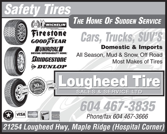 Lougheed Tire Sales & Service Ltd (604-467-3835) - Display Ad - Safety Tires THE HOME OF SUDDEN SERVICE Cars, Trucks, SUV S Domestic & Imports All Season, Mud & Snow, Off Road Most Makes of Tires 2006 Lougheed Tire 30th 1976 SALES & SERVICE LTD 604 467-3835 Phone/fax 604 467-3666 21254 Lougheed Hwy, Maple Ridge (Hospital Corner) Safety Tires THE HOME OF SUDDEN SERVICE Cars, Trucks, SUV S Domestic & Imports All Season, Mud & Snow, Off Road Most Makes of Tires 2006 Lougheed Tire 30th 1976 SALES & SERVICE LTD 604 467-3835 Phone/fax 604 467-3666 21254 Lougheed Hwy, Maple Ridge (Hospital Corner)