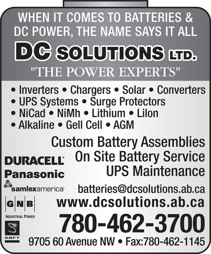 """D C Solutions Ltd (780-462-3700) - Annonce illustrée======= - WHEN IT COMES TO BATTERIES & DC POWER, THE NAME SAYS IT ALL DC POWER, THE NAME SAYS IT ALL WHEN IT COMES TO BATTERIES & DC SOLUTIONS LTD. """"THE POWER EXPERTS"""" Inverters   Chargers   Solar   Converters UPS Systems   Surge Protectors NiCad   NiMh   Lithium   Lilon Alkaline   Gell Cell   AGM Custom Battery Assemblies On Site Battery Service UPS Maintenance www.dcsolutions.ab.ca INDUSTRIAL POWER 780-462-3700 9705 60 Avenue NW   Fax:780-462-1145 DC SOLUTIONS LTD. """"THE POWER EXPERTS"""" Inverters   Chargers   Solar   Converters UPS Systems   Surge Protectors NiCad   NiMh   Lithium   Lilon Alkaline   Gell Cell   AGM Custom Battery Assemblies On Site Battery Service UPS Maintenance www.dcsolutions.ab.ca INDUSTRIAL POWER 780-462-3700 9705 60 Avenue NW   Fax:780-462-1145"""