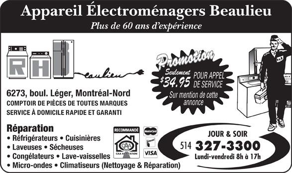 Centre D'Appareils Menagers Beaulieu (514-327-3300) - Annonce illustrée======= - Appareil Électroménagers Beaulieu Plus de 60 ans d expérience Promotion$34. Seulement POUR APPEL 95 DE SERVICE 6273, boul. Léger, Montréal-Nord Sur mention de cette annonce COMPTOIR DE PIÈCES DE TOUTES MARQUES SERVICE À DOMICILE RAPIDE ET GARANTI Réparation JOUR & SOIR Réfrigérateurs   Cuisinières 514 Laveuses   Sécheuses 327-3300 Congélateurs   Lave-vaisselles Lundi-vendredi 8h à 17h Micro-ondes   Climatiseurs (Nettoyage & Réparation)