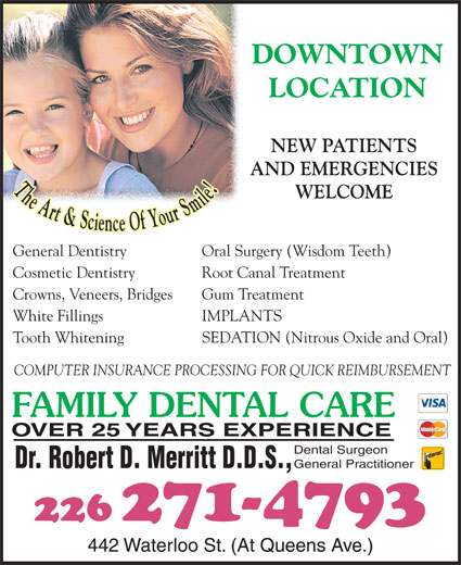 Dr Bob Merritt (519-672-1360) - Display Ad - LOCATION NEW PATIENTS AND EMERGENCIES WELCOME General Dentistry Oral Surgery (Wisdom Teeth) Cosmetic Dentistry Root Canal Treatment Crowns, Veneers, Bridges Gum Treatment White Fillings IMPLANTS Tooth Whitening SEDATION (Nitrous Oxide and Oral) COMPUTER INSURANCE PROCESSING FOR QUICK REIMBURSEMENT FAMILY DENTAL CARE OVER 25 YEARS EXPERIENCE Dental Surgeon General Practitioner Dr. Robert D. Merritt D.D.S., 226 271-4793 442 Waterloo St. (At Queens Ave.) DOWNTOWN