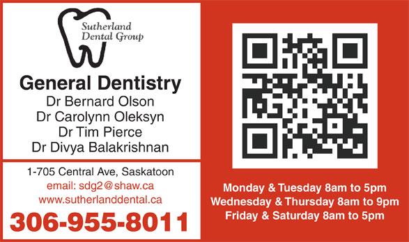 Sutherland Dental Group (306-955-8011) - Annonce illustrée======= - General Dentistry Dr Bernard Olson Dr Carolynn Oleksyn Dr Tim Pierce Dr Divya Balakrishnan 1-705 Central Ave, Saskatoon Monday & Tuesday 8am to 5pm www.sutherlanddental.ca Wednesday & Thursday 8am to 9pm Friday & Saturday 8am to 5pm 306-955-8011 General Dentistry Dr Bernard Olson Dr Carolynn Oleksyn Dr Tim Pierce Dr Divya Balakrishnan 1-705 Central Ave, Saskatoon Monday & Tuesday 8am to 5pm www.sutherlanddental.ca Wednesday & Thursday 8am to 9pm Friday & Saturday 8am to 5pm 306-955-8011