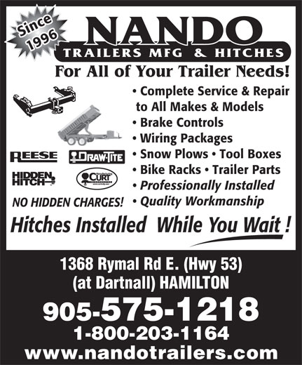 Nando Trailers Manufacturing And Hitches (905-575-1218) - Display Ad - nSice For All of Your Trailer Needs! Complete Service & Repair to All Makes & Models Brake Controls 1996 Snow Plows   Tool Boxes Wiring Packages Bike Racks   Trailer Parts Professionally Installed Quality Workmanship NO HIDDEN CHARGES! Hitches Installed  While You Wait ! 1368 Rymal Rd E. (Hwy 53) (at Dartnall) HAMILTON 905-575-1218 1-800-203-1164 www.nandotrailers.com