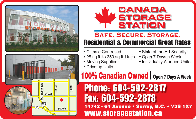 Canada Storage Station Ltd (604-592-2817) - Annonce illustrée======= - CANADA STORAGE STATION SAFE. SECURE. STORAGE. Residential & Commercial Great Rates Climate Controlled State of the Art Security 25 sq.ft. to 350 sq.ft. Units  Open 7 Days a Week Moving Supplies Individually Alarmed Units Drive-up Units 100% Canadian Owned  Open 7 Days A Week Phone: 604-592-2817 Fax: 604-592-2878 14742 - 64 Avenue   Surrey, B.C.   V3S 1X7 www.storagestation.ca