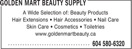 Golden Mart Beauty Supply (604-580-6320) - Annonce illustrée======= - A Wide Selection of: Beauty Products Hair Extensions • Hair Accessories • Nail Care Skin Care • Cosmetics • Toiletries www.goldenmartbeauty.ca