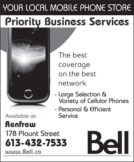 Priority Business Services (1-888-788-8999) - Annonce illustrée======= - YOUR LOCAL MOBILE PHONE STORE Priority Business Services - Large Selection & - Variety of Cellular Phones - Personal & Efficient - Service Renfrew 178 Plaunt Street 613-432-7533 www.Bell.ca YOUR LOCAL MOBILE PHONE STORE Priority Business Services - Large Selection & - Variety of Cellular Phones - Personal & Efficient - Service Renfrew 178 Plaunt Street 613-432-7533 www.Bell.ca