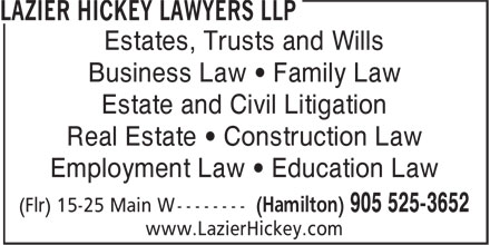 Lazier Hickey Lawyers LLP (905-525-3652) - Annonce illustrée======= - Estates, Trusts and Wills Business Law ¿ Family Law Estate and Civil Litigation Real Estate ¿ Construction Law Employment Law ¿ Education Law www.LazierHickey.com Estates, Trusts and Wills Business Law ¿ Family Law Estate and Civil Litigation Real Estate ¿ Construction Law Employment Law ¿ Education Law www.LazierHickey.com