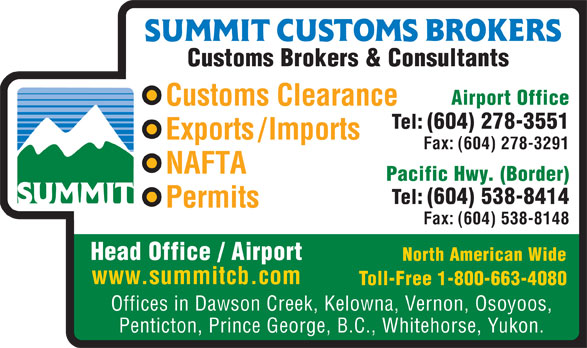 Summit Customs Brokers (604-278-3551) - Annonce illustrée======= - Head Office / Airport North American Wide www.summitcb.com Toll-Free 1-800-663-4080 Offices in Dawson Creek, Kelowna, Vernon, Osoyoos, Penticton, Prince George, B.C., Whitehorse, Yukon. Customs Brokers & Consultants Airport Office Customs Clearance Tel: (604) 278-3551 Exports/Imports Fax: (604) 278-3291 NAFTA Pacific Hwy. (Border) Tel: (604) 538-8414 Permits Fax: (604) 538-8148 Customs Brokers & Consultants Airport Office Customs Clearance Tel: (604) 278-3551 Exports/Imports Fax: (604) 278-3291 NAFTA Pacific Hwy. (Border) Tel: (604) 538-8414 Permits Fax: (604) 538-8148 Head Office / Airport North American Wide www.summitcb.com Toll-Free 1-800-663-4080 Offices in Dawson Creek, Kelowna, Vernon, Osoyoos, Penticton, Prince George, B.C., Whitehorse, Yukon.