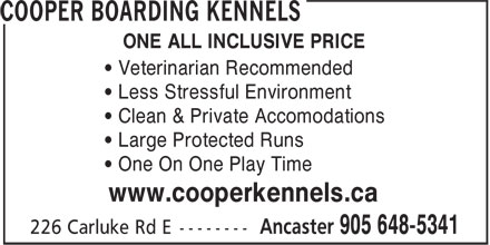 Cooper Boarding Kennels (905-648-5341) - Annonce illustrée======= - • Less Stressful Environment • Clean & Private Accomodations • Large Protected Runs • One On One Play Time www.cooperkennels.ca ONE ALL INCLUSIVE PRICE • Veterinarian Recommended • Less Stressful Environment • Clean & Private Accomodations • Large Protected Runs • One On One Play Time www.cooperkennels.ca ONE ALL INCLUSIVE PRICE • Veterinarian Recommended