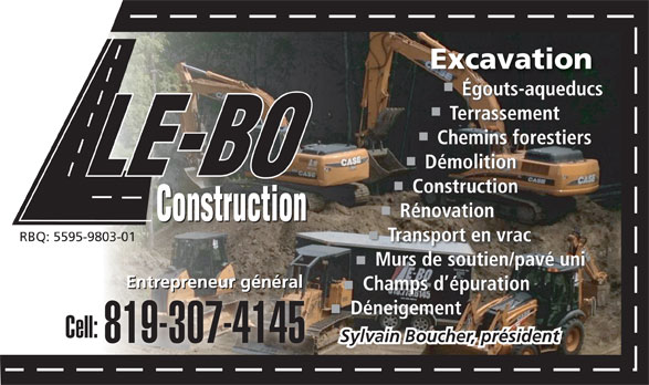 LE-BO Construction Inc (819-775-6145) - Display Ad - ExcavationExcavation Égouts-aqueducs TerrassementTe Chemins forestiersChem DémolitionDémo ConstructionConstr RénovationRénova RBQ: 5595-9803-01 Transport en vracTransport Murs de soutien/pavé uniMurs de so Entrepreneur généralEnt Entrepreneur généralEntrepreneur général Champs d épurationChamps d é Déneigement Cell: Sylvain Boucher, président 819-307-4145 ExcavationExcavation Égouts-aqueducs TerrassementTe Chemins forestiersChem DémolitionDémo ConstructionConstr RénovationRénova RBQ: 5595-9803-01 Transport en vracTransport Murs de soutien/pavé uniMurs de so Entrepreneur généralEnt Entrepreneur généralEntrepreneur général Champs d épurationChamps d é Déneigement Cell: Sylvain Boucher, président 819-307-4145