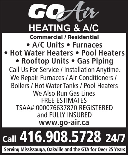Go-Air Heating & A/C (416-908-5728) - Annonce illustrée======= - A/C Units   Furnaces Hot Water Heaters   Pool Heaters Rooftop Units   Gas Piping Call Us For Service / Installation Anytime. We Repair Furnaces / Air Conditioners / Boilers / Hot Water Tanks / Pool Heaters We Also Run Gas Lines FREE ESTIMATES TSAA# 000076637870 REGISTERED and FULLY INSURED www.go-air.ca Call 416.908.5728 24/7 Serving Mississauga, Oakville and the GTA for Over 25 Years Commercial / Residential