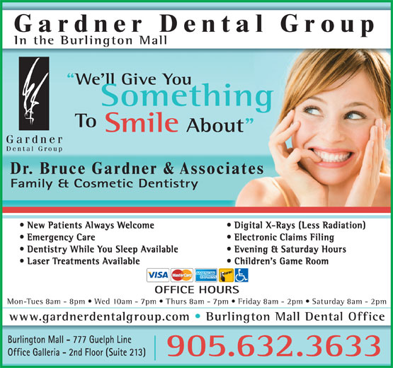 "Gardner Dental Group (905-632-3633) - Display Ad - Gardner Dental Group In the Burlington Mall We'll Give You Something To Smile About"" Dr. Bruce Gardner & Associates Family & Cosmetic Dentistry New Patients Always Welcome Digital X-Rays (Less Radiation) Emergency Care Electronic Claims Filing Dentistry While You Sleep Available Evening & Saturday Hours Laser Treatments Available Children's Game Room OFFICE HOURS Mon-Tues 8am - 8pm   Wed 10am - 7pm   Thurs 8am - 7pm   Friday 8am - 2pm   Saturday 8am - 2pm www.gardnerdentalgroup.com Burlington Mall Dental Office Burlington Mall - 777 Guelph Line Office Galleria - 2nd Floor (Suite 213) 905.632.3633"