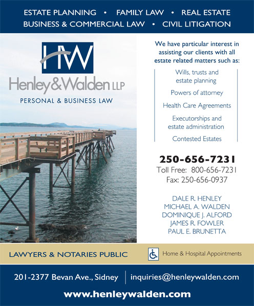 Henley & Walden LLP (250-656-7231) - Annonce illustrée======= - ESTATE PLANNING        FAMILY LAW       REAL ESTATE BUSINESS & COMMERCIAL LAW       CIVIL LITIGATION We have particular interest in assisting our clients with all estate related matters such as: Wills, trusts and estate planning Powers of attorney Health Care Agreements Executorships and estate administration Contested Estates Toll Free:  800-656-7231 Fax: 250-656-0937 DALE R. HENLEY MICHAEL A. WALDEN DOMINIQUE J. ALFORD JAMES R. FOWLER PAUL E. BRUNETTA Home & Hospital Appointments LAWYERS & NOTARIES PUBLIC 201-2377 Bevan Ave., Sidney ESTATE PLANNING        FAMILY LAW       REAL ESTATE BUSINESS & COMMERCIAL LAW       CIVIL LITIGATION We have particular interest in assisting our clients with all estate related matters such as: Wills, trusts and estate planning Powers of attorney Health Care Agreements Executorships and Contested Estates Toll Free:  800-656-7231 Fax: 250-656-0937 DALE R. HENLEY MICHAEL A. WALDEN DOMINIQUE J. ALFORD JAMES R. FOWLER PAUL E. BRUNETTA Home & Hospital Appointments LAWYERS & NOTARIES PUBLIC 201-2377 Bevan Ave., Sidney estate administration