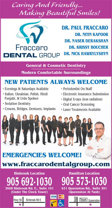 Fraccaro Dental Group (905-573-1030) - Display Ad - Caring And Friendly... Making Beautiful Smiles! DR. PAUL FRACCARO DR. NITIN KAPOOR DR. NASER DERAKSHAN DR. KRISSY BOUCHER DR. NICK HAWRYLYSHYN General & Cosmetic Dentistry Modern Comfortable Surroundings NEW PATIENTS ALWAYS WELCOME Evenings & Saturdays Available Periodontist On Staff Italian, Ukrainian, Polish, Hindi Electronic Insurance Submission Punjabi, & Urdu Spoken Digital X-rays (less radiation) Sedation Dentistry Oral Cancer Screening Crowns, Bridges, Dentures, Implants Laser Treatments Available EMERGENCIES WELCOME! www.fraccarodentalgroup.com 631 Queenston Rd., Suite 3012668 Binbrook Rd. E., Suite 101 (Queenston At Nash)(Under The Clock Tower) Target Binbrook Location Hamilton Location 905 573-1030 905 692-1030 Binbrook Rd EHwy 56 Nash Queenston