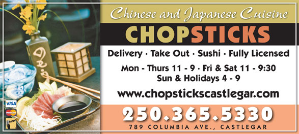 Chopsticks Restaurant (250-365-5330) - Annonce illustrée======= - Chinese and Japanese Cuisine CHOPSTICKS Delivery · Take Out · Sushi · Fully Licensed Mon - Thurs 11 - 9 · Fri & Sat 11 - 9:30 Sun & Holidays 4 - 9 www.chopstickscastlegar.com 250.365.5330 789 COLUMBIA AVE., CASTLEGAR789 COLU MBIA AVE ., C ASTL EGAR