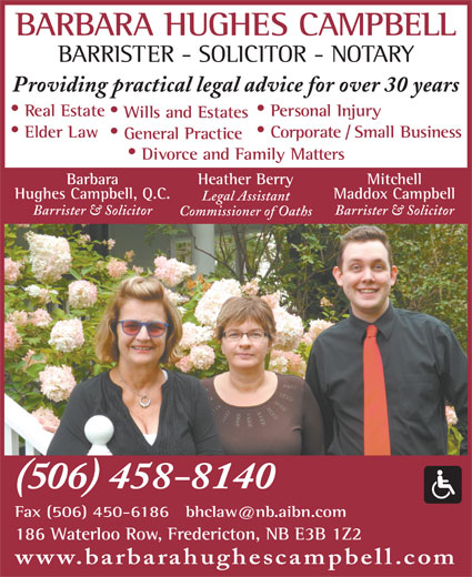 Campbell Barbara Hughes (506-458-8140) - Display Ad - Divorce and Family Matters Heather BerryBarbara Mitchell Hughes Campbell, Q.C. Maddox Campbell Legal Assistant Barrister & Solicitor Commissioner of Oaths (506) 458-8140 186 Waterloo Row, Fredericton, NB E3B 1Z2 www.barbarahughescampbell.com BARRISTER - SOLICITOR - NOTARY Providing practical legal advice for over 30 years Real Estate Personal Injury Wills and Estates Elder Law Corporate / Small Business General Practice BARBARA HUGHES CAMPBELL
