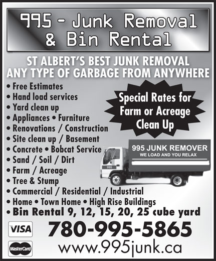 995 Junk Removal (780-995-5865) - Annonce illustrée======= - 995 - Junk Removal Junk Removal & Bin Rental ST ALBERT S BEST JUNK REMOVAL ANY TYPE OF GARBAGE FROM ANYWHERE Free Estimatesree Estimates Hand load services Special Rates for Yard clean up Farm or Acreage Appliances   Furniture Clean Up Renovations / Construction Site clean up / Basement Concrete   Bobcat Service Sand / Soil / Dirt Farm / Acreage Tree & Stump Commercial / Residential / Industrial Home   Town Home   High Rise Buildings Bin Rental 9, 12, 15, 20, 25 cube yard 780-995-5865 www.995junk.ca