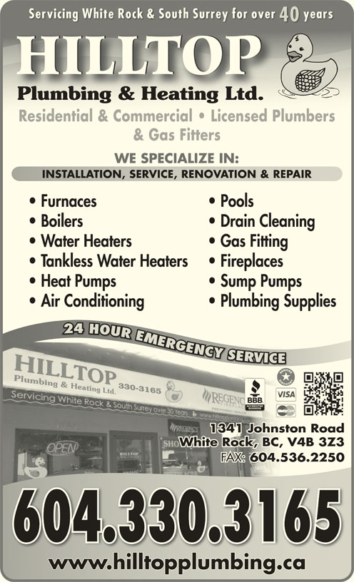 Hilltop Plumbing & Heating Ltd (604-536-5545) - Display Ad - Servicing White Rock & South Surrey for over yearsServicing White Rock & South Surrey for over years 4040 HILLTOP Plumbing & Heating Ltd.Plumbing & Heating Ltd. Residential & Commercial   Licensed PlumbersResidential & Commercial   Licensed Plumbers & Gas Fitters WE SPECIALIZE IN: INSTALLATION, SERVICE, RENOVATION & REPAIRINSTALLATION, SERVICE, RENOVATION & REPAIR Furnaces Pools Boilers Drain Cleaning Water Heaters Gas Fitting Tankless Water Heaters Fireplaces Heat Pumps Sump Pumps Air Conditioning Plumbing Supplies 24 HOUR EMERGENCY SERVICE GGNCY YYSROVR RV VC 330-3165 1341 Johnston Roadston hnJo1 134 White Rock, BC, V4B 3Z3, V4BCk, BWhite Roc FAX: 604.536.2250 FAX:536.604. 2 604.330.3165 www.hilltopplumbing.cawww.hilltopplumbing.ca R24 OURMRG