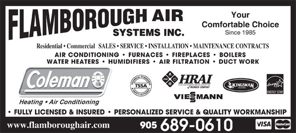 Flamborough Air Systems Inc (905-689-0610) - Annonce illustrée======= - Since 1985 SYSTEMS INC. Residential   CommercialSALES   SERVICE   INSTALLATION   MAINTENANCE CONTRACTS AIR CONDITIONING   FURNACES   FIREPLACES   BOILERS WATER HEATERS   HUMIDIFIERS   AIR FILTRATION   DUCT WORKWATER HEATERS   HU FULLY LICENSED & INSURED   PERSONALIZED SERVICE & QUALITY WORKMANSHIP www.flamboroughair.com Your AIR Comfortable Choice Since 1985 SYSTEMS INC. Residential   CommercialSALES   SERVICE   INSTALLATION   MAINTENANCE CONTRACTS AIR CONDITIONING   FURNACES   FIREPLACES   BOILERS WATER HEATERS   HUMIDIFIERS   AIR FILTRATION   DUCT WORKWATER HEATERS   HU FULLY LICENSED & INSURED   PERSONALIZED SERVICE & QUALITY WORKMANSHIP www.flamboroughair.com Your AIR Comfortable Choice
