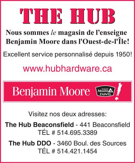 Hub Quincaillerie (514-695-3389) - Annonce illustrée======= - THE HUB Nous sommes le magasin de l enseigne Benjamin Moore dans l'Ouest-de-l'Île! Excellent service personnalisé depuis 1950! www.hubhardware.ca Benjamin Moore Visitez nos deux adresses: The Hub Beaconsfield - 441 Beaconsfield TÉL # 514.695.3389 The Hub DDO - 3460 Boul. des Sources TÉL # 514.421.1454