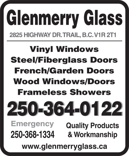 Glenmerry Glass Ltd (250-364-0122) - Display Ad - 250-368-1334 www.glenmerryglass.ca 2825 HIGHWAY DR. TRAIL, B.C. V1R 2T1 Vinyl Windows Steel/Fiberglass Doors French/Garden Doors Wood Windows/Doors Frameless Showers 250-364-0122250-364-0122 Emergency Quality Products Glenmerry Glass & Workmanship