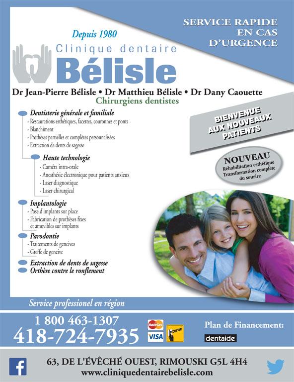 Clinique Dentaire Bélisle & Caouette Inc (418-724-7935) - Annonce illustrée======= - SERVICE RAPIDE EN CAS Depuis 1980 D URGENCE Dr Jean-Pierre Bélisle   Dr Matthieu Bélisle   Dr Dany Caouette Chirurgiens dentistes Dentisterie générale et familiale BIENVENUEBIENVENUE - Restaurations esthétiques, facettes, couronnes et ponts et amovibles sur implants Parodontie - Traitements de gencives - Greffe de gencive Extraction de dents de sagesse Orthèse contre le ronflement Service professionel en région 1 800 463-1307 Plan de Financement: 418-724-7935 63, DE L'ÉVÊCHÉ OUEST, RIMOUSKI G5L 4H4 - Fabrication de prothèses fixes www.cliniquedentairebelisle.com - Blanchiment AUX NOUVEAUXPATIENTSAUX NOUVEAUX PATIENTS - Prothèses partielles et complètes personnalisées - Extraction de dents de sagesse Haute technologie - Caméra intra-orale - Anesthésie électronique pour patients anxieux - Laser diagnostique - Laser chirurgical Implantologie - Pose d implants sur place