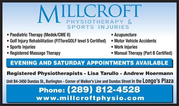 Millcroft Physiotherapy & Sports Injury Clinic (905-336-5851) - Display Ad - Paediatric Therapy (Medek/CME II) Acupuncture Golf Injury Rehabilitation (FITforeGOLF level 5 Certified) Motor Vehicle Accidents Sports Injuries Work Injuries Registered Massage Therapy Manual Therapy (Part B Certified) EVENING AND SATURDAY APPOINTMENTS AVAILABLE Registered Physiotherapists - Lisa Tarullo - Andrew Hoermann Unit B4-3450 Dundas St., Burlington - Corner of Walker s Line and Dundas Street in the Longo s Plaza Phone: 289 812-4528 www.millcroftphysio.com