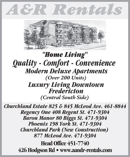 A&R Rentals (506-451-7740) - Annonce illustrée======= - Home LivingH Quality - Comfort - Convenience Modern Deluxe Apartments (Over 200 Units) Luxury Living Downtown Fredericton (Central South Side) Regency One 408 Regent St. 471-9304 Baron Manor 80 Biggs St. 471-9304 Phoenix 198 York St. 471-9304 Churchland Park (New Construction) 877 McLeod Ave. 471-9304 Head Office 451-7740 426 Hodgson Rd   www.aandr-rentals.com Churchland Estate 825 & 845 McLeod Ave. 461-8844