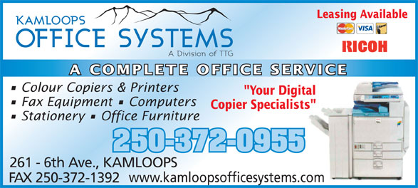 "Kamloops Office Systems Ltd (250-372-0955) - Annonce illustrée======= - Leasing Available A COMPLETE OFFICE SERVICE Colour Copiers & Printers Fax Equipment   Computers Copier Specialists""ts"" Stationery   Office Furniture 250-372-0955 261 - 6th Ave., KAMLOOPS www.kamloopsofficesystems.comcom FAX 250-372-1392 ""Your Digitaltal"