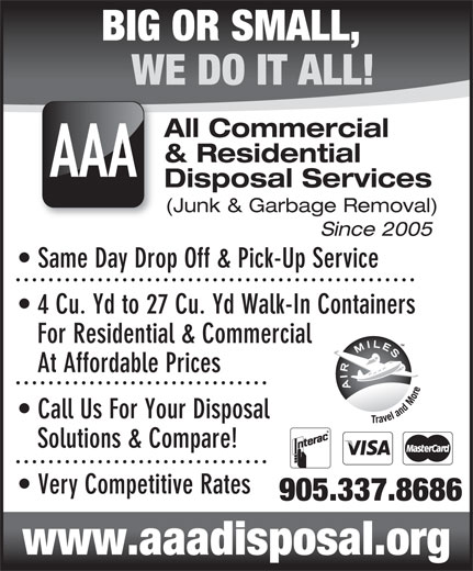 AAA-All Commercial & Residential Disposal Services (905-337-8686) - Display Ad - WE DO IT ALL! All Commercial & Residential AAA Disposal Services (Junk & Garbage Removal) Since 2005 Same Day Drop Off & Pick-Up Service 4 Cu. Yd to 27 Cu. Yd Walk-In Containers For Residential & Commercial At Affordable Prices Call Us For Your Disposal BIG OR SMALL, Solutions & Compare! Very Competitive Rates 905.337.8686 www.aaadisposal.org