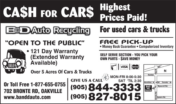 B & D Auto Recycling (905-827-8015) - Display Ad - Highest CA$H FOR CAR$ Prices Paid! For used cars & trucks Money Back Guarantee   Computerized Inventory 121 Day Warranty SELF SERVE SECTION - YOU PICK YOUR (Extended Warranty OWN PARTS - $AVE MONEY Available) Over 5 Acres Of Cars & Trucks MON-FRI 8:00-5:30 SAT  'TIL 2:30 Or Toll Free 1-877-655-0755 (905) 844-3333 702 BRONTE RD, OAKVILLE (905) www.banddauto.com 827-8015