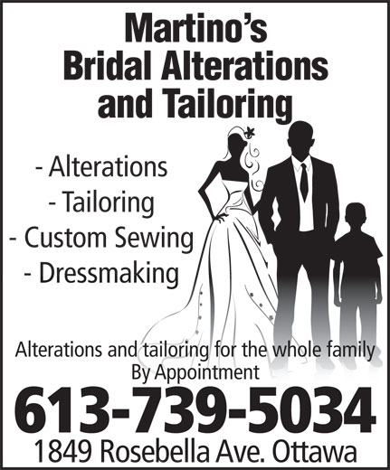 Martino's Bridal Alterations and Tailoring (613-739-5034) - Annonce illustrée======= - Martino s Bridal Alterations and Tailoring - Alterations - Tailoring - Custom Sewing - Dressmaking Alterations and tailoring for the whole family By Appointment 613-739-5034 1849 Rosebella Ave. Ottawa