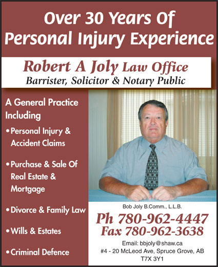 Joly Robert A Barrister Solicitor & Notary Public (780-962-4447) - Display Ad - Personal Injury Experience Over 30 Years Of Robert A Joly Law Office Barrister, Solicitor & Notary Public A General PracticeAG lP Including Personal Injury & Accident Claims Purchase & Sale Of Real Estate & Mortgage Bob Joly B.Comm., L.L.B. Divorce & Family Law Ph 780-962-4447 Wills & Estates Fax 780-962-3638 #4 - 20 McLeod Ave, Spruce Grove, AB Criminal Defence T7X 3Y1