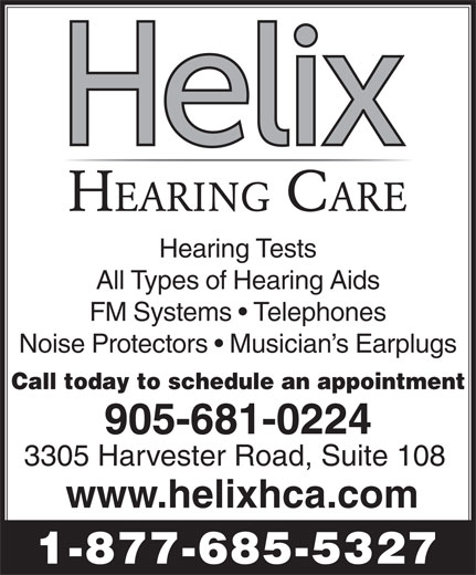 Helix Hearing Care Centre (905-681-0224) - Display Ad - Hearing Tests All Types of Hearing Aids FM Systems   Telephones Noise Protectors   Musician s Earplugs Call today to schedule an appointment 905-681-0224 3305 Harvester Road, Suite 108 www.helixhca.com 1-877-685-5327