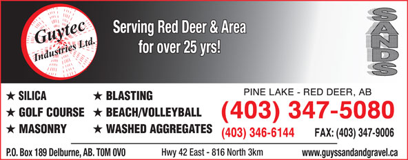 Guytec Industries (403-347-5080) - Annonce illustrée======= - www.guyssandandgravel.ca Serving Red Deer & Area for over 25 yrs! SILICA BLASTING GOLF COURSE BEACH/VOLLEYBALL MASONRY WASHED AGGREGATES Hwy 42 East - 816 North 3km P.O. Box 189 Delburne, AB. T0M 0V0