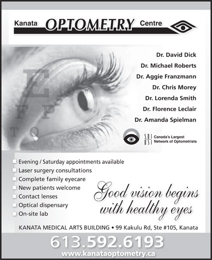 Kanata Optometry Centre (613-592-6193) - Display Ad - Dr. Michael Roberts Dr. David Dick CentreKanata Complete family eyecare New patients welcome Good vision begins Contact lenses Optical dispensary with healthy eyes On-site lab KANATA MEDICAL ARTS BUILDING   99 Kakulu Rd, Ste #105, Kanata 613. 592.6193 www.kanataoptometry.cawww.kanataoptometry.ca Laser surgery consultations Dr. Aggie Franzmann Dr. Chris Morey Dr. Lorenda Smith Dr. Florence Leclair Dr. Amanda Spielman Canada s Largest Network of Optometrists Evening / Saturday appointments available