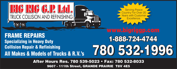 Big Rig Collision (Grande Prairie) Ltd (780-532-1996) - Display Ad - Country For Over 20 Excellence. Years with Customer www.bigriggp.com FRAME REPAIRS 1-888-724-4744 Specializing in Heavy Duty Collision Repair & Refinishing 780 532-1996 All Makes & Models of Trucks & R.V. s 780 532-1996 After Hours Res. 780 539-5023   Fax: 780 532-8033 9607 - 111th Street, GRANDE PRAIRIE  T8V 4E5 Serving Peace