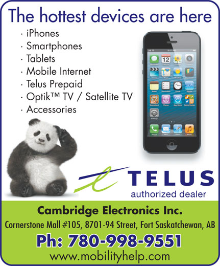 Cambridge Electronics (780-998-9551) - Annonce illustrée======= - The hottest devices are here · iPhones · Smartphones · Tablets · Mobile Internet · Telus Prepaid · Optik  TV / Satellite TV · Accessories authorized dealer Cambridge Electronics Inc. Cornerstone Mall #105, 8701-94 Street, Fort Saskatchewan, AB Ph: 780-998-9551 www.mobilityhelp.com