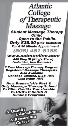Atlantic College of Therapeutic Massage (506-451-8188) - Annonce illustrée======= - To Offer Credits Transferable To UNB s B.ScKIN & Nursing Programs -Open to the Public- Only $25.00 (HST Included) For A 90 Minute Appointment 440 King St (King s Place) 2 Year MassageTherapy Program Registered Massage Therapists Also Available Candace Gilmore, B.Ed, RMT Lisa Ivany, RMT New Brunswick s First & Only Massage Therapy School Clinic Student Massage Therapy